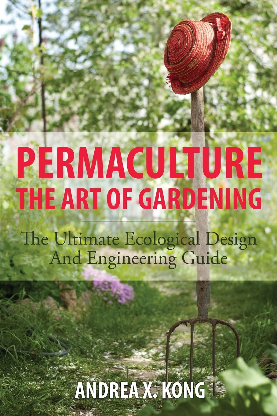 Permaculture: The Art Of Gardening: The Ultimate Ecological Design And  Engineering Guide: Andrea X. Kong: 9781628846027: Amazon.com: Books