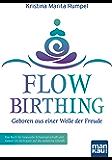 FlowBirthing - Geboren aus einer Welle der Freude: Das Buch für bewusste Schwangerschaft und Geburt im Vertrauen auf die weibliche Urkraft
