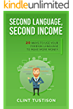 Second Language, Second Income: 20 Ways to Use Your Foreign Language to Make More Money