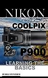 Nikon Coolpix P900: Learning the Basics (English Edition)