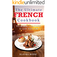 The Ultimate French Cookbook: 111 Dishes From France To Cook Right Now (World Cuisines Book 8)