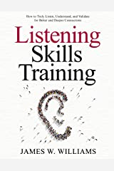 Listening Skills Training: How to Truly Listen, Understand, and Validate for Better and Deeper Connections (Communication Skills Training Book 8) Kindle Edition