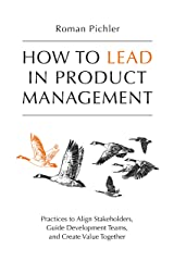 How to Lead in Product Management: Practices to Align Stakeholders, Guide Development Teams, and Create Value Together (English Edition) eBook Kindle