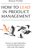 How to Lead in Product Management: Practices to Align Stakeholders, Guide Development Teams, and Create Value Together…