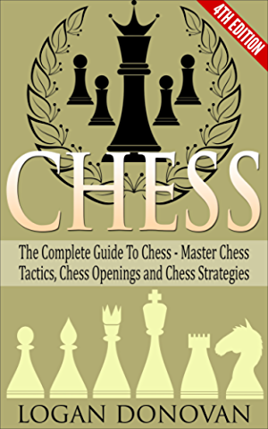 Chess: The Complete Guide To Chess - Master: Chess Tactics; Chess Openings and Chess Strategies