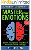 Master Your Emotions - Learn How to Use Your Mind to Control Your Feelings (Master your Feelings and Understanding the Power of Emotions - guide) (Improve your Social Skills Book 4)