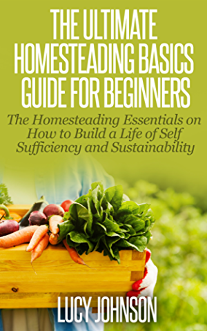 Homesteading: Guide For Beginners - The Homesteading Essentials on How to Build a Life of Self Sufficiency & Sustainability (Self sustainability; sustainable ... organic gardening; urban gardening)