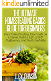 Homesteading: Guide For Beginners - The Homesteading Essentials on How to Build a Life of Self Sufficiency & Sustainability (Self sustainability, sustainable ... organic gardening, urban gardening)