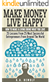 Make Money Live Happy: How To Make A Living Doing What You Love: 25 Lessons From 25 Most Successful Entrepreneurs From Around The World (Motivational, ... Success Principles, Creative Thinking)