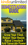 Homesteading Guide: Grow Your Food, Repair Your House, Raise Livestock And Generate Power: (Homesteading for Beginners, Off Grid Living) (English Edition)