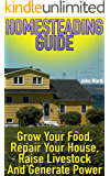 Homesteading Guide: Grow Your Food, Repair Your House, Raise Livestock And Generate Power: (Homesteading for Beginners, Off Grid Living)