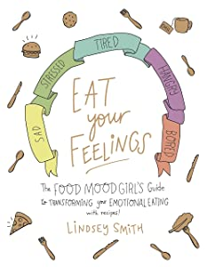 Eat Your Feelings: The Food Mood Girl's Guide to Transforming Your Emotional Eating