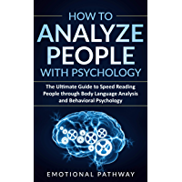 How to Analyze People with Psychology: The Ultimate Guide to Speed Reading People through Body Language Analysis and Behavioral Psychology (English Edition)