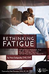 RETHINKING FATIGUE: What Your Adrenals Are Really Telling You And What You Can Do About It Kindle Edition