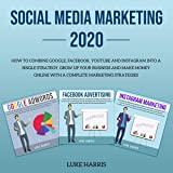 Social Media Marketing 2020: How to Combine Google, Facebook, YouTube and Instagram into a Single Strategy. Grow Up Your Business and Make Money Online with a Complete Marketing Strategies for Your Companies or Personal