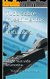 Tudo sobre investimentos para iniciantes.: Mude sua vida financeira.