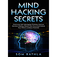 Mind Hacking Secrets: Overcome Self-Sabotaging Thinking, Improve Decision Making, Master Your Focus and Unlock Your Mind's Limitless Potential (Power-Up Your Brain Book 1) (English Edition)