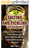 Salting and Pickling for Beginners: Top 30 Tasty Salting and Pickling Recipes to Make your Delicious Meals