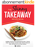 The Skinny Takeaway Recipe Book: Healthier Versions Of Your Fast Food Favourites:  Chinese, Indian, Pizza, Burgers, Southern Style Chicken, Mexican & More. ... 300, 400 & 500 Calories (English Edition)