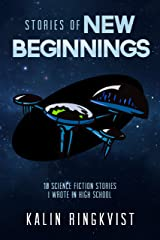 Stories of New Beginnings: 10 Science Fiction Stories I Wrote in High School Kindle Edition