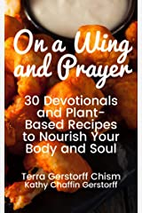 ON A WING AND PRAYER: 30 Devotionals and Plant-Based Recipes to Nourish Your Body and Soul Kindle Edition