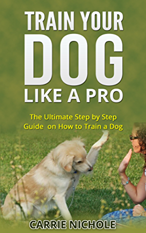 Dog Training -Train Your Dog like a Pro:The Ultimate Step by Step Guide on How to Train a Dog in obedience( Puppy Training; Pet training book) (Dog Taining; ... training books;How to train a dog; Book 2)