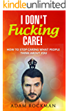 I Don't Fucking Care!: How to Stop Caring What People Think About You (English Edition)