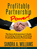 Profitable Partnership Power: The Savvy Entrepreneur's Guide To Creating, Growing, And Exiting Profitable Business Partnerships