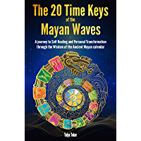 The 20 Time Keys Of the Mayan Waves: A journey to Self Healing and Personal Transformation through the Wisdom of the…