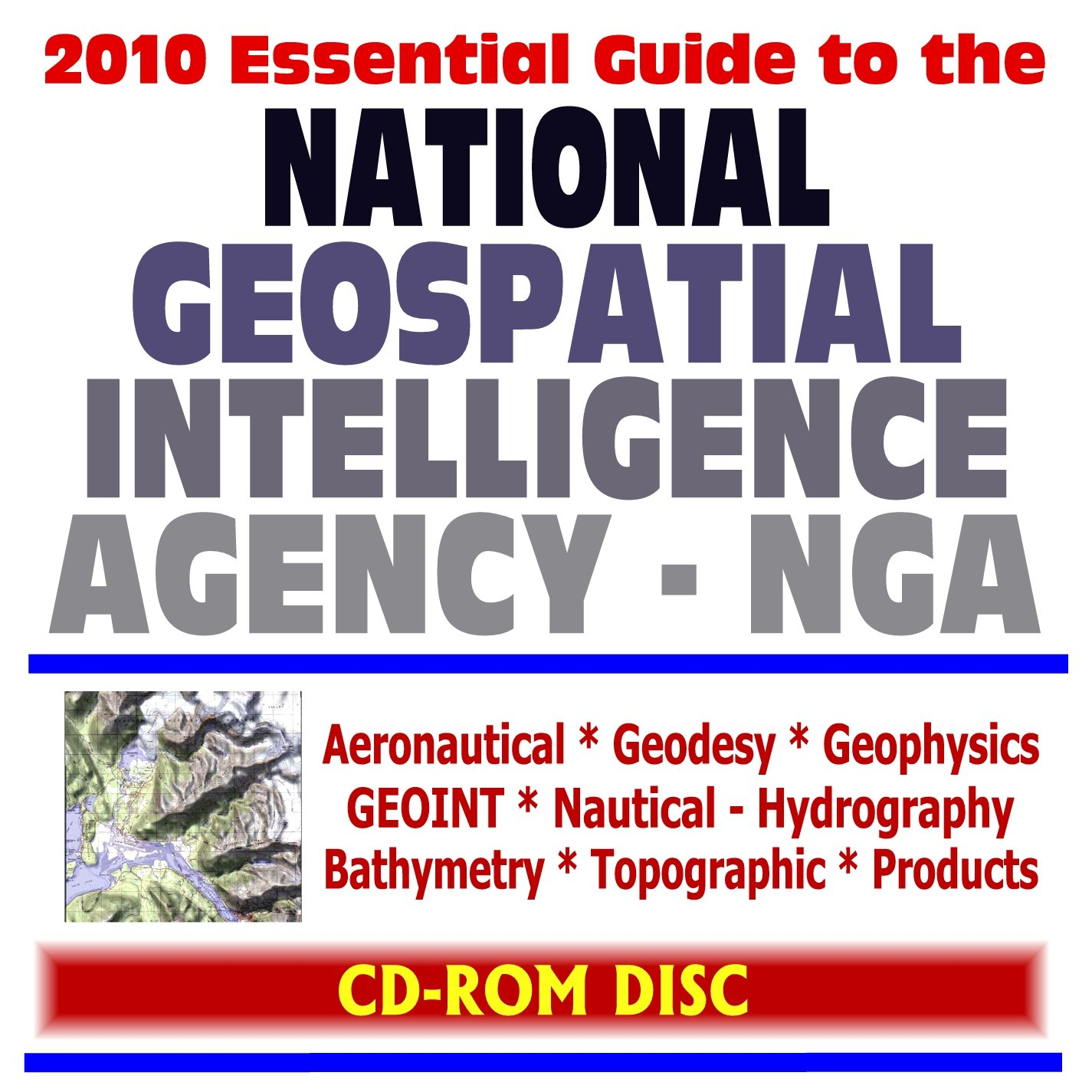 2010 Essential Guide to the National Geospatial Intelligence Agency (NGA) - Aeronautical, Geodesy, Geophysics, GEOINT, Nautical, Hydrography, Bathymetry, Topographic Products (CD-ROM) PDF