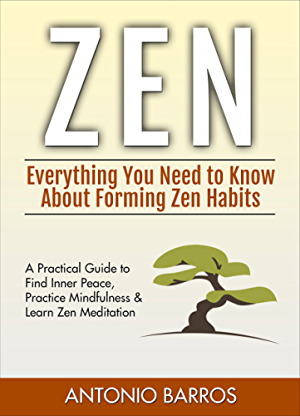 ZEN: Everything You Need to Know About Forming Zen Habits � A Practical Guide to Find Inner Peace; Practice Mindfulness & Learn Zen Meditation (Zen Buddhism; Zen Mastery; Zen for Beginners)