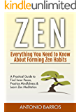 ZEN: Everything You Need to Know About Forming Zen Habits – A Practical Guide to Find Inner Peace, Practice Mindfulness & Learn Zen Meditation (Zen Buddhism, Zen Mastery, Zen for Beginners)