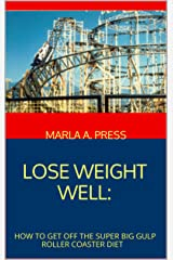LOSE WEIGHT WELL: How to Get Off the Super Big Gulp Roller Coaster Diet (The Emotional Roller Coaster Series Book 2) Kindle Edition