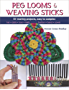 Peg Looms and Weaving Sticks: Complete How-to Guide and 25+ Projects