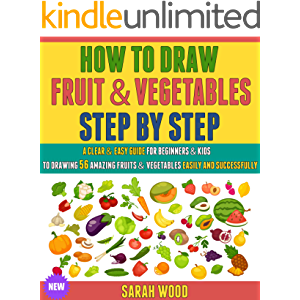 How To Draw Fruit And Vegetables Step By Step: A Clear & Easy Guide For Beginners & Kids To Drawing 56 Amazing Fruits…
