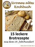 Uromas altes Kochbuch: 15 leckere Brotrezepte aus dem 19. Jahrhundert (German Edition)