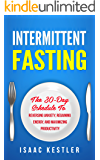 Intermittent Fasting: The 30-Day Schedule To Reversing Anxiety, Regaining Energy and Maximizing Productivity (Intermittent Fasting, Anxiety, Energy, Productivity)