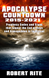 Apocalypse Countdown  2015 to 2021: Prophecy Codes and Signs that Signal the End of Days & Armageddon is Imminent