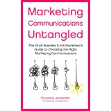 Marketing Communication Untangled: The Small Business & Entrepreneur's Guide to Choosing the Right Marketing Communications (