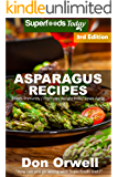 Asparagus Recipes: Over 35 Quick & Easy Gluten Free Low Cholesterol Whole Foods Recipes full of Antioxidants…