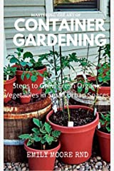 MASTERING THE ART OF CONTAINER GARDENING: Steps to grow fresh organic vegetables in small urban spaces Kindle Edition