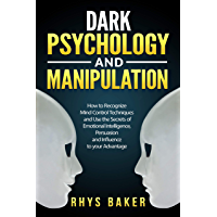 Dark Psychology and Manipulation: How to Recognize Mind Control Techniques and Use the Secrets of Emotional Intelligence…