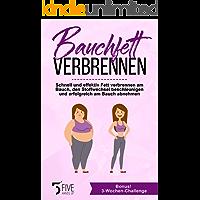 Bauchfett verbrennen: Schnell und effektiv Fett verbrennen am Bauch, den Stoffwechsel beschleunigen und erfolgreich am Bauch abnehmen. Bonus: 3-Wochen-Challenge
