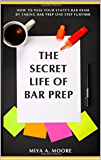 The Secret Life of BAR Prep: How To Pass Your State's BAR Exam by Taking BAR Prep One Step Further