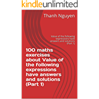 100 maths exercises about Value of the following expressions have answers and solutions (Part 1):  Value of the following expressions have answers and solutions (Part 1) (English Edition)