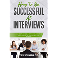 How to Be Successful at Interviews: An In-Depth Guide on Interviewing, Answering Questions, and Putting Your Best Foot…