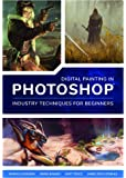 Digital Painting in Photoshop: Industry Techniques for Beginners: A comprehensive introduction to techniques and…