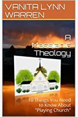 "A Messianic Theology: 10 Things You Need to Know About ""Playing Church"" (A Messianic Theology Series Book 2) Kindle Edition"