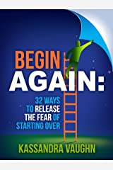 Begin Again: 32 Ways to Release the Fear of Starting Over Kindle Edition