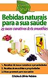 Bebidas naturais para a sua saúde: 23 sucos frescos & 61 smoothies (eGuide Nature Livro 0)